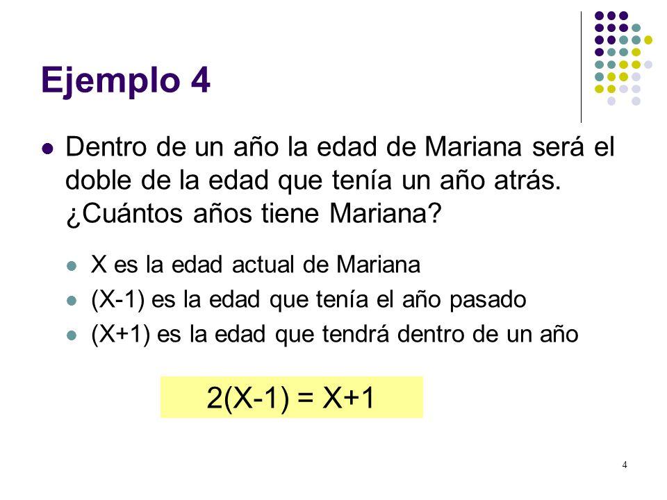 4 Ejemplo 4 Dentro de un año la edad de Mariana será el doble de la edad que tenía un año atrás. ¿Cuántos años tiene Mariana? X es la edad actual de M