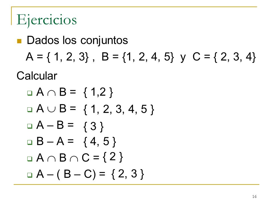 16 Ejercicios Dados los conjuntos A = { 1, 2, 3}, B = {1, 2, 4, 5} y C = { 2, 3, 4} Calcular A B = A – B = B – A = A B C = A – ( B – C) = { 1,2 } { 1, 2, 3, 4, 5 } { 3 } { 4, 5 } { 2 } { 2, 3 }