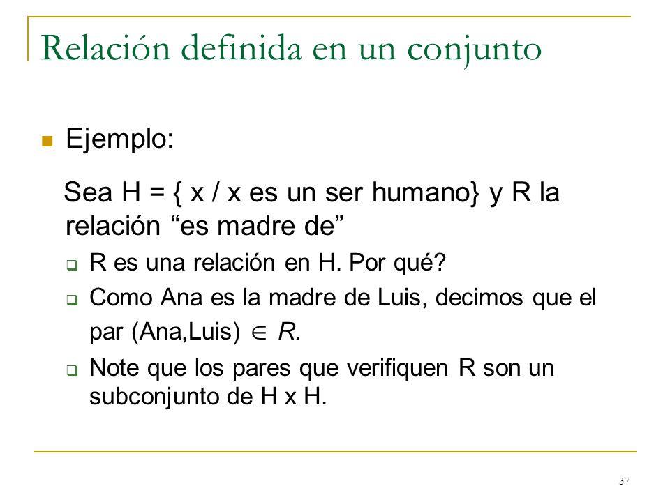 37 Relación definida en un conjunto Ejemplo: Sea H = { x / x es un ser humano} y R la relación es madre de R es una relación en H.