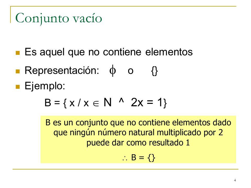4 Conjunto vacío Es aquel que no contiene elementos Representación: o {} Ejemplo: B = { x / x N ^ 2x = 1 } B es un conjunto que no contiene elementos dado que ningún número natural multiplicado por 2 puede dar como resultado 1 B = {}