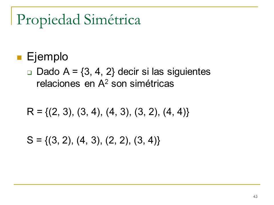 43 Propiedad Simétrica Ejemplo Dado A = {3, 4, 2} decir si las siguientes relaciones en A 2 son simétricas R = {(2, 3), (3, 4), (4, 3), (3, 2), (4, 4)} S = {(3, 2), (4, 3), (2, 2), (3, 4)}
