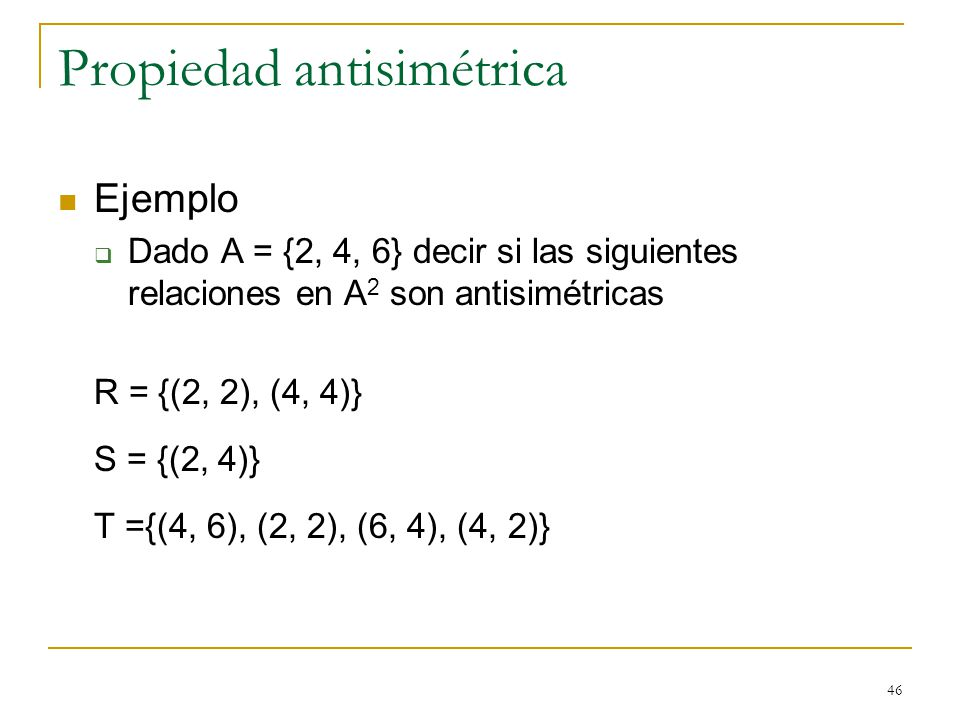 46 Propiedad antisimétrica Ejemplo Dado A = {2, 4, 6} decir si las siguientes relaciones en A 2 son antisimétricas R = {(2, 2), (4, 4)} S = {(2, 4)} T ={(4, 6), (2, 2), (6, 4), (4, 2)}
