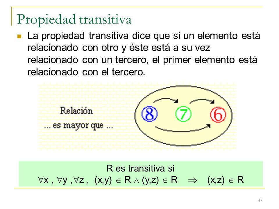 47 Propiedad transitiva La propiedad transitiva dice que si un elemento está relacionado con otro y éste está a su vez relacionado con un tercero, el primer elemento está relacionado con el tercero.