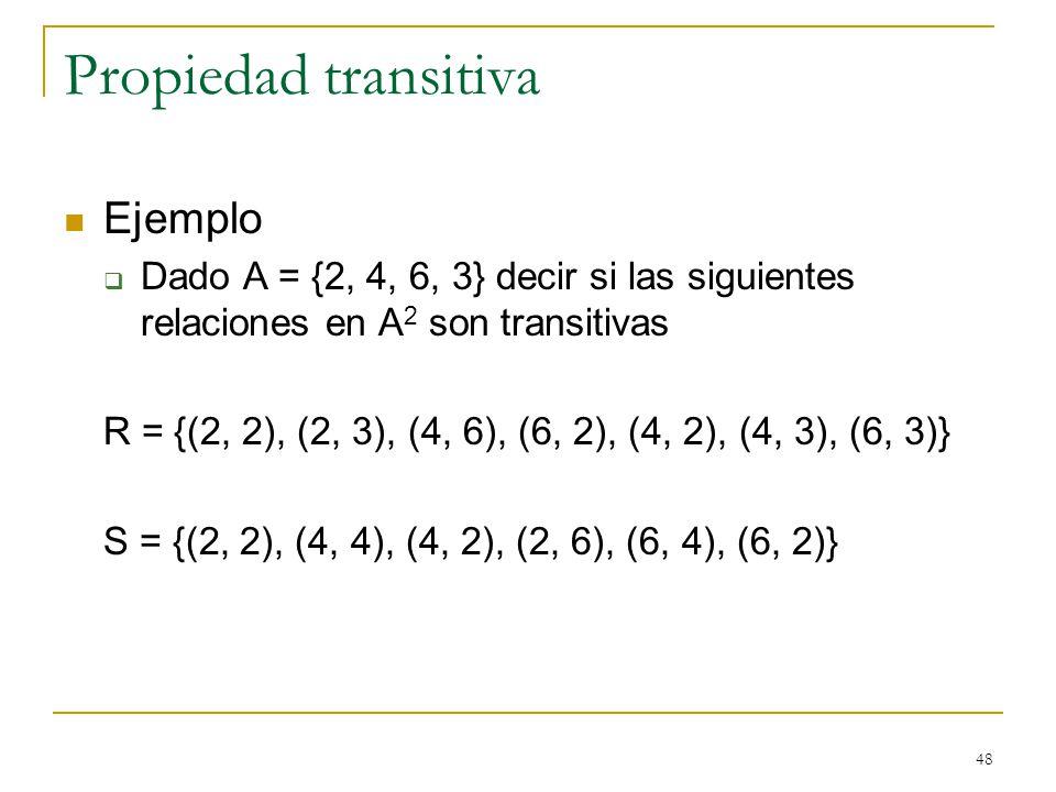 48 Propiedad transitiva Ejemplo Dado A = {2, 4, 6, 3} decir si las siguientes relaciones en A 2 son transitivas R = {(2, 2), (2, 3), (4, 6), (6, 2), (4, 2), (4, 3), (6, 3)} S = {(2, 2), (4, 4), (4, 2), (2, 6), (6, 4), (6, 2)}