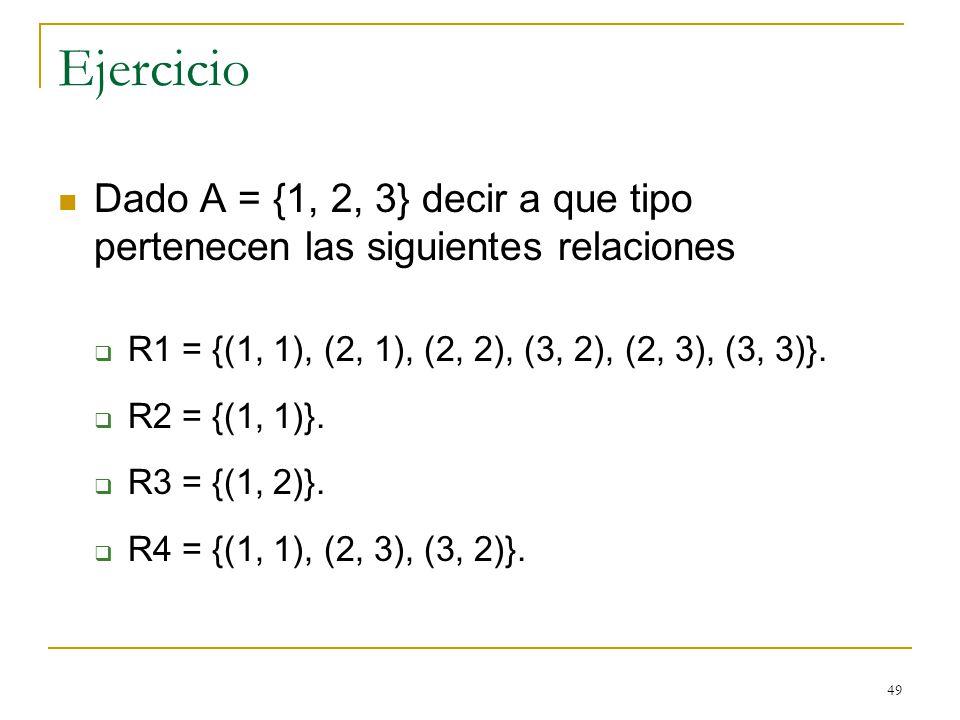 49 Ejercicio Dado A = {1, 2, 3} decir a que tipo pertenecen las siguientes relaciones R1 = {(1, 1), (2, 1), (2, 2), (3, 2), (2, 3), (3, 3)}. R2 = {(1,