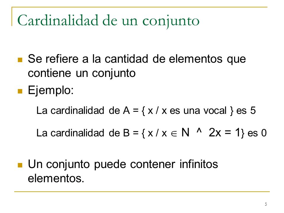 5 Cardinalidad de un conjunto Se refiere a la cantidad de elementos que contiene un conjunto Ejemplo: La cardinalidad de A = { x / x es una vocal } es 5 La cardinalidad de B = { x / x N ^ 2x = 1 } es 0 Un conjunto puede contener infinitos elementos.