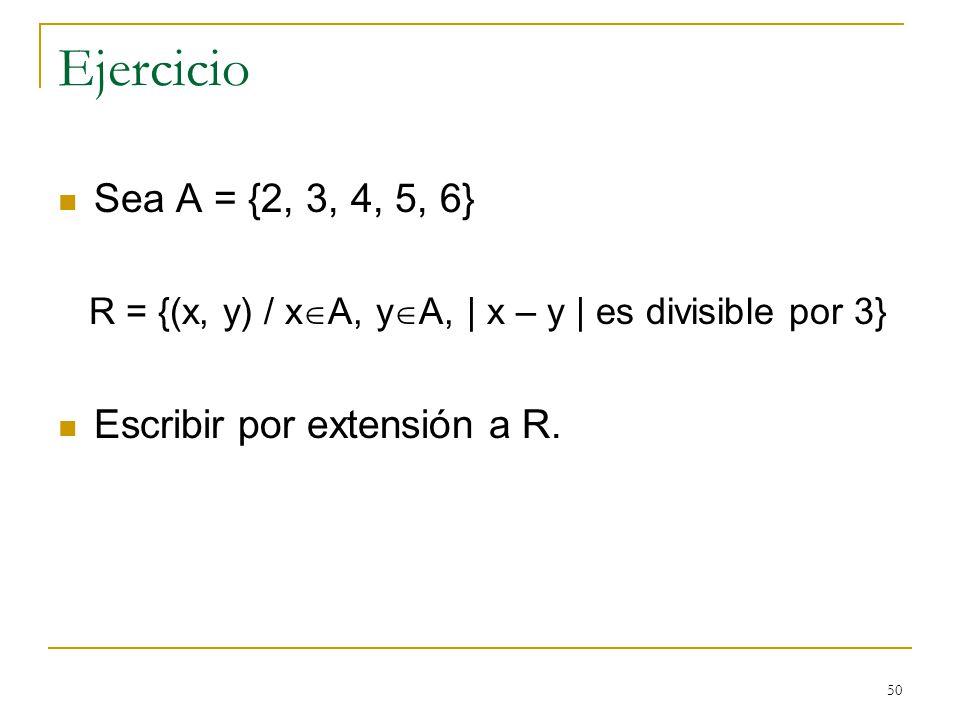 50 Ejercicio Sea A = {2, 3, 4, 5, 6} R = {(x, y) / x A, y A, | x – y | es divisible por 3} Escribir por extensión a R.