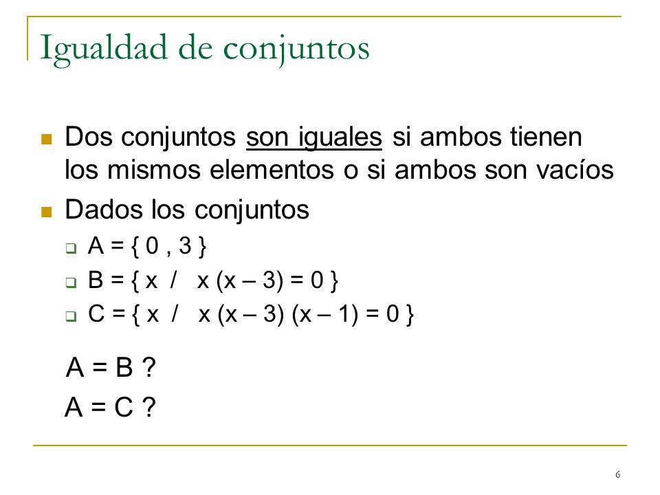 6 Igualdad de conjuntos Dos conjuntos son iguales si ambos tienen los mismos elementos o si ambos son vacíos Dados los conjuntos A = { 0, 3 } B = { x / x (x – 3) = 0 } C = { x / x (x – 3) (x – 1) = 0 } A = B .