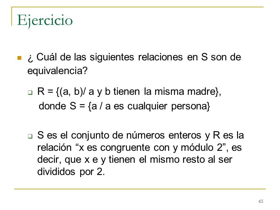 65 Ejercicio ¿ Cuál de las siguientes relaciones en S son de equivalencia? R = {(a, b)/ a y b tienen la misma madre}, donde S = {a / a es cualquier pe