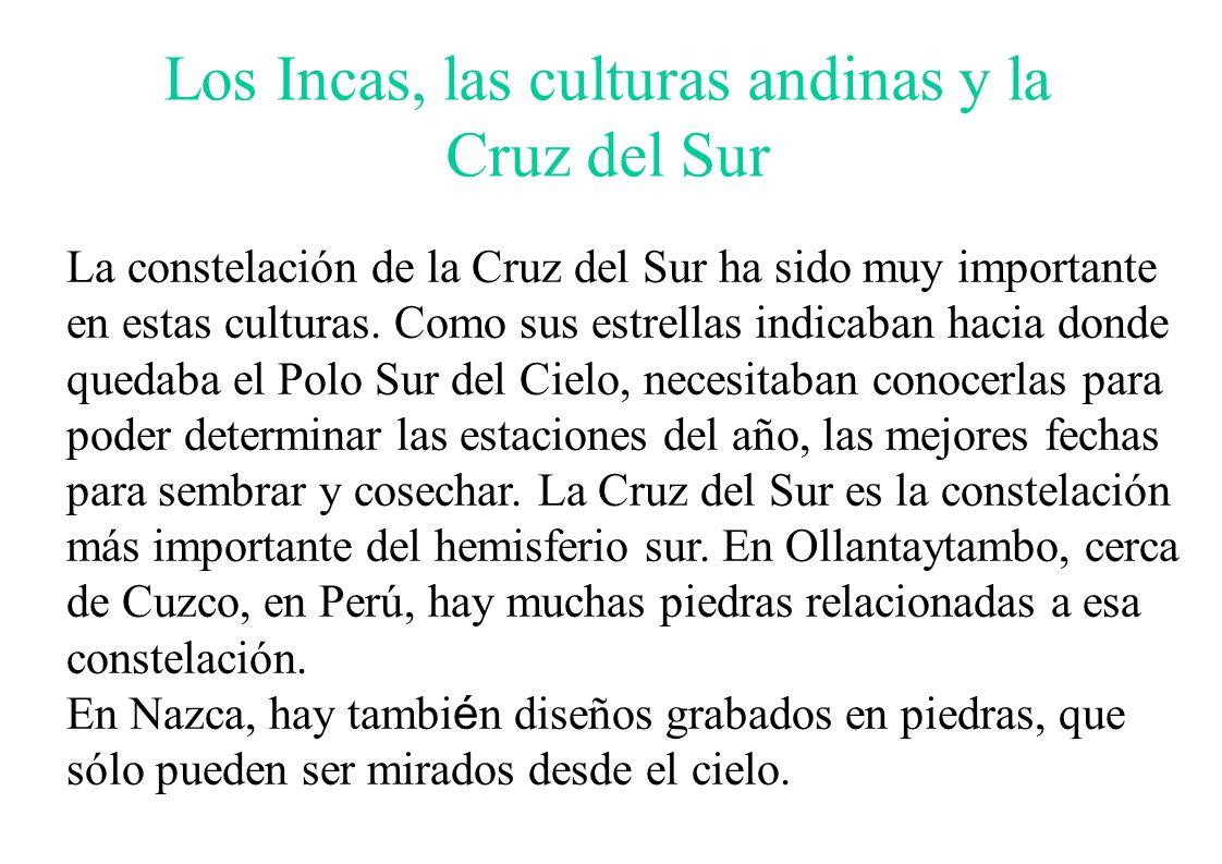 Los Incas, las culturas andinas y la Cruz del Sur La constelación de la Cruz del Sur ha sido muy importante en estas culturas. Como sus estrellas indi