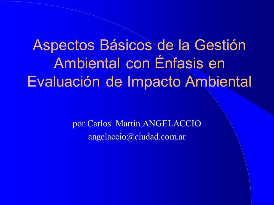 Aspectos Básicos de la Gestión Ambiental con Énfasis en Evaluación de Impacto Ambiental por Carlos Martín ANGELACCIO angelaccio@ciudad.com.ar
