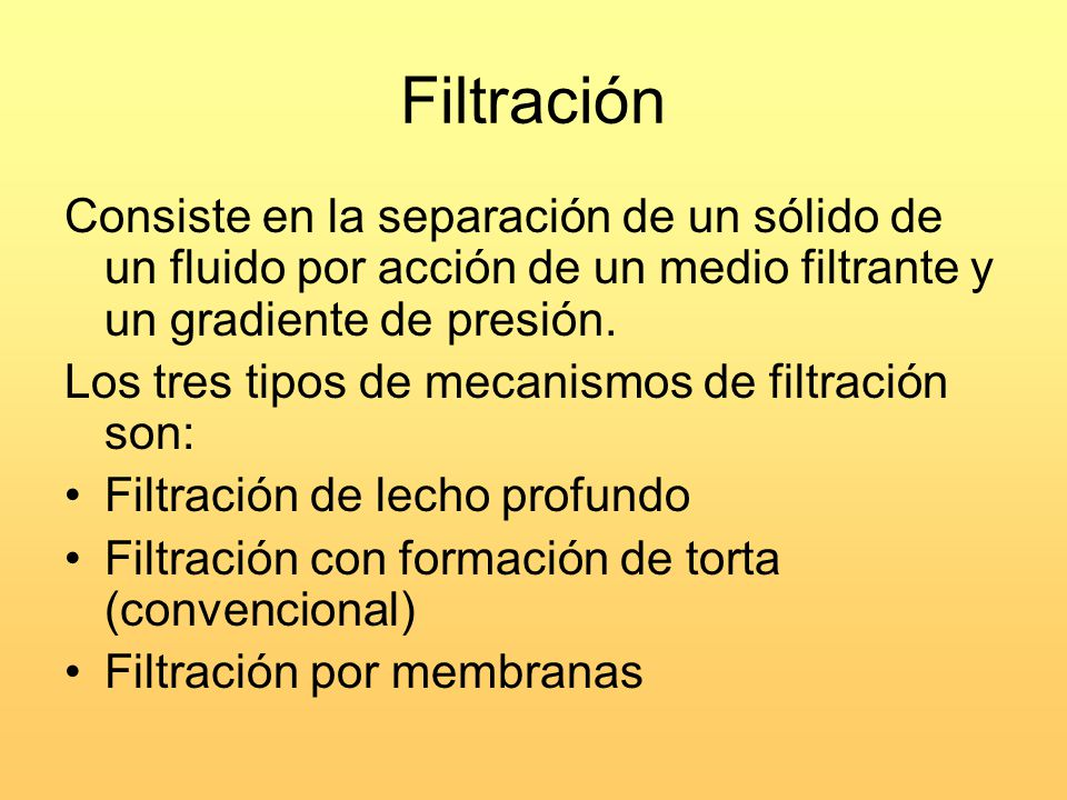 Filtración Consiste en la separación de un sólido de un fluido por acción de un medio filtrante y un gradiente de presión. Los tres tipos de mecanismo
