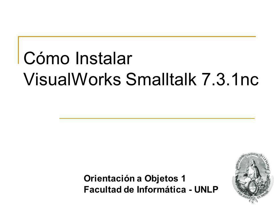 Cómo Instalar VisualWorks Smalltalk 7.3.1nc Orientación a Objetos 1 Facultad de Informática - UNLP