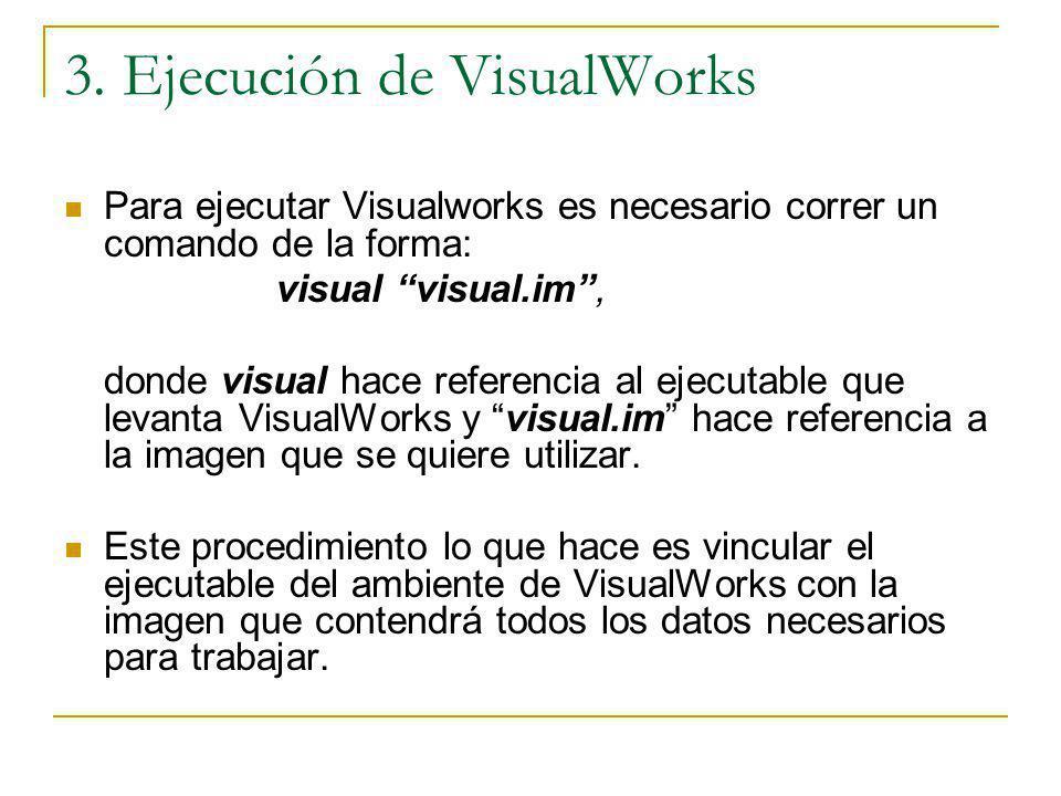 3. Ejecución de VisualWorks Para ejecutar Visualworks es necesario correr un comando de la forma: visual visual.im, donde visual hace referencia al ej
