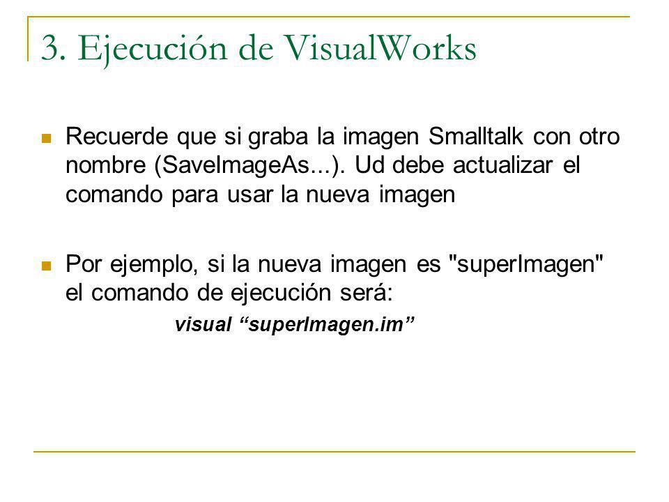 3. Ejecución de VisualWorks Recuerde que si graba la imagen Smalltalk con otro nombre (SaveImageAs...). Ud debe actualizar el comando para usar la nue