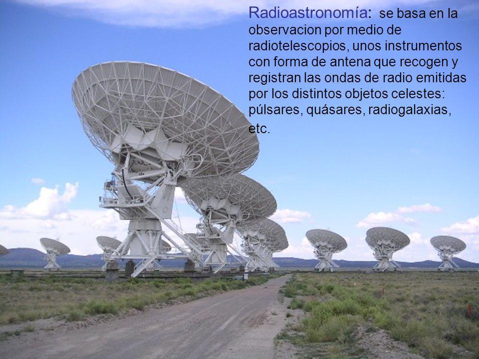 Radioastronomía: se basa en la observacion por medio de radiotelescopios, unos instrumentos con forma de antena que recogen y registran las ondas de radio emitidas por los distintos objetos celestes: púlsares, quásares, radiogalaxias, etc.