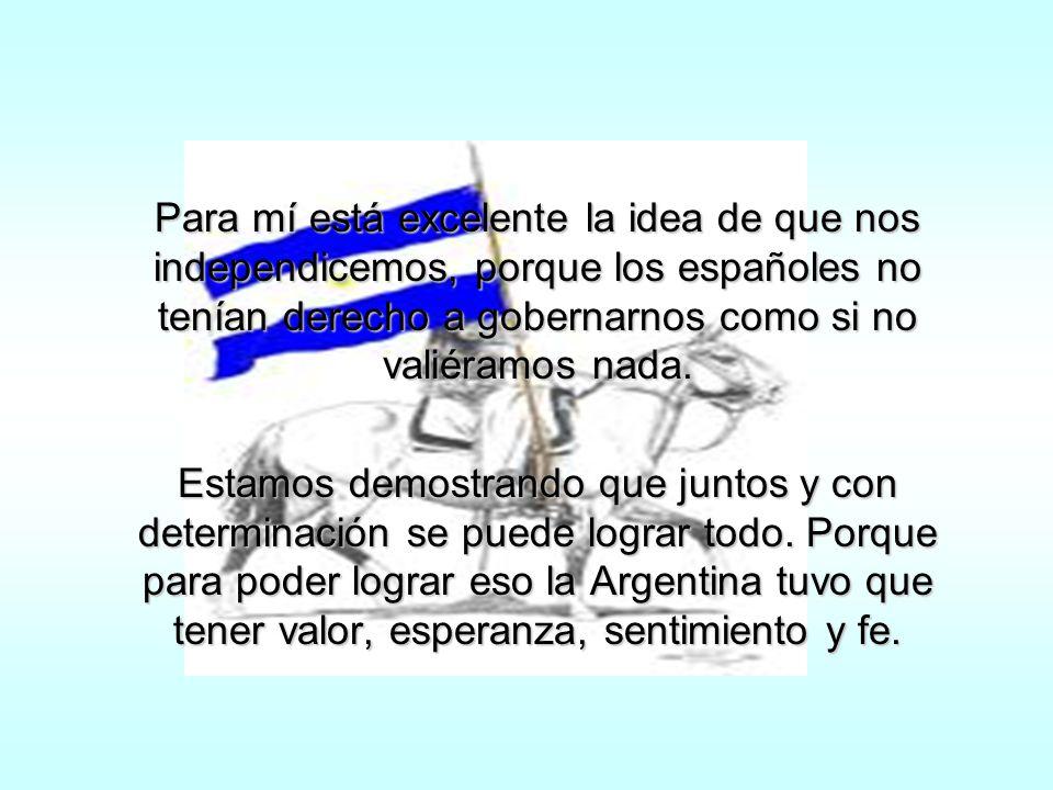 Para mi fue un gran avance la independencia de la Argentina, porque creo que ésta, para cada país es una de las cosas más importantes.Para mi fue un gran avance la independencia de la Argentina, porque creo que ésta, para cada país es una de las cosas más importantes.