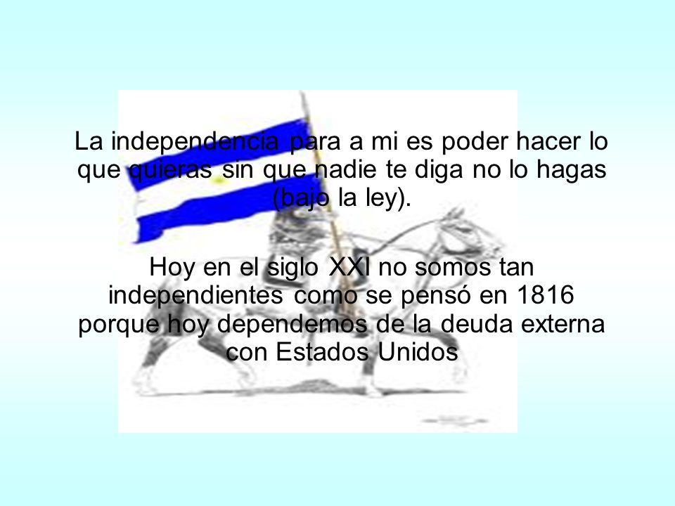 Para mí está excelente la idea de que nos independicemos, porque los españoles no tenían derecho a gobernarnos como si no valiéramos nada.