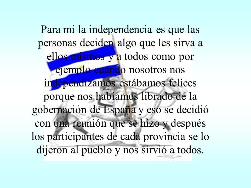 Yo creo que la Independencia fue un paso enorme para la Argentina, porque no dependimos más de España.