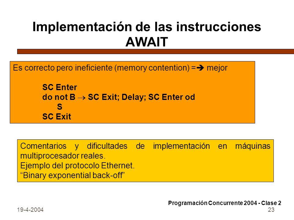 19-4-200423 Implementación de las instrucciones AWAIT Es correcto pero ineficiente (memory contention) = mejor SC Enter do not B SC Exit; Delay; SC Enter od S SC Exit Comentarios y dificultades de implementación en máquinas multiprocesador reales.