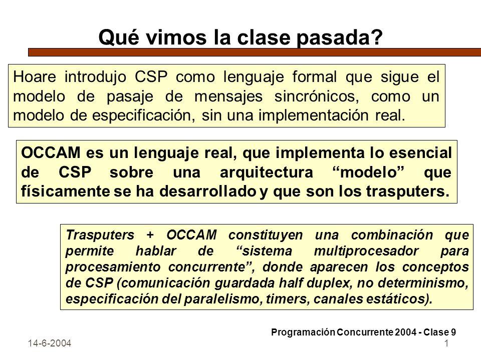 14-6-20041 Qué vimos la clase pasada? Hoare introdujo CSP como lenguaje formal que sigue el modelo de pasaje de mensajes sincrónicos, como un modelo d