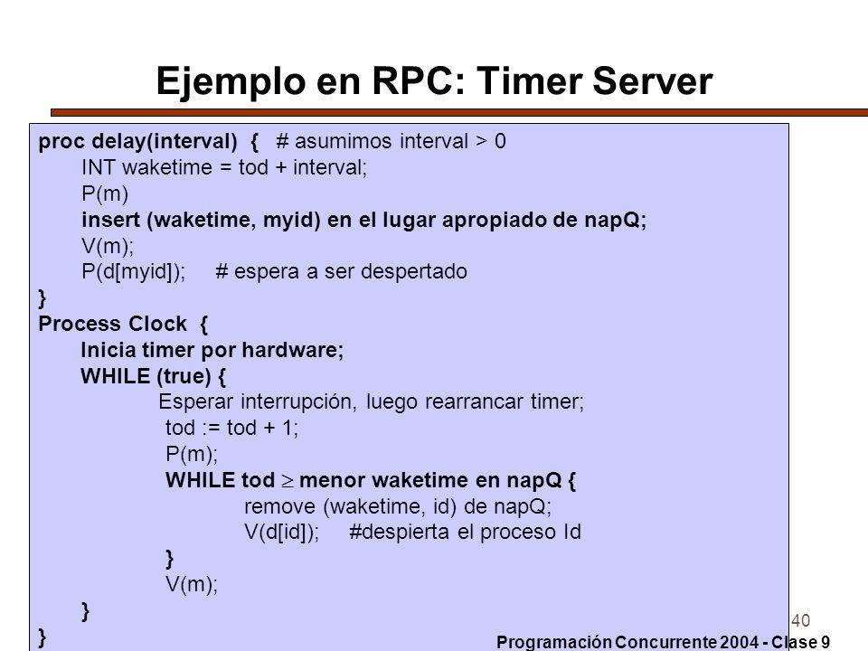 14-6-200440 Ejemplo en RPC: Timer Server proc delay(interval) { # asumimos interval > 0 INT waketime = tod + interval; P(m) insert (waketime, myid) en