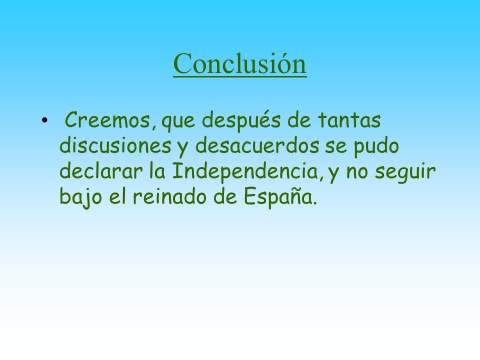 Conclusión Nuestro país tuvo la necesidad de liberarse de España para poder formar su propia manera de gobierno,sus leyes;y para dejar de estar bajo el mando de España que imponía su forma de gobierno sobre las Provincias Unidas.