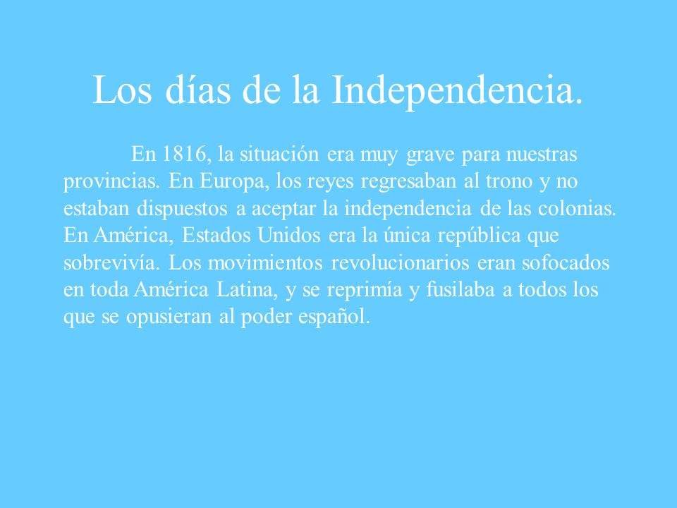 Los días de la Independencia.En 1816, la situación era muy grave para nuestras provincias.