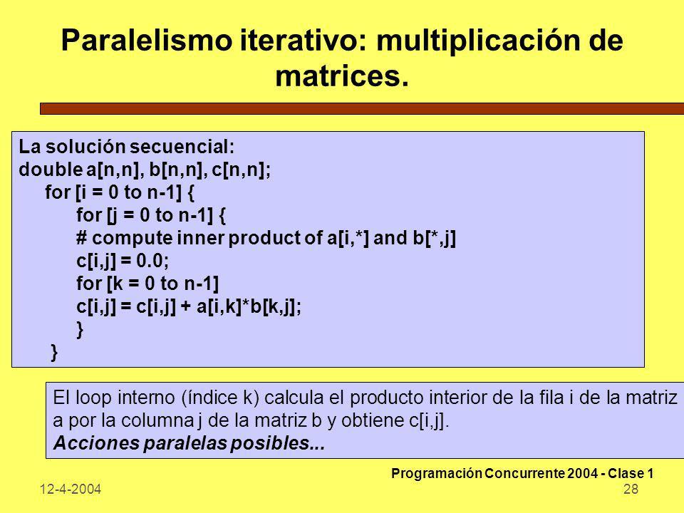 12-4-200428 Paralelismo iterativo: multiplicación de matrices. La solución secuencial: double a[n,n], b[n,n], c[n,n]; for [i = 0 to n-1] { for [j = 0