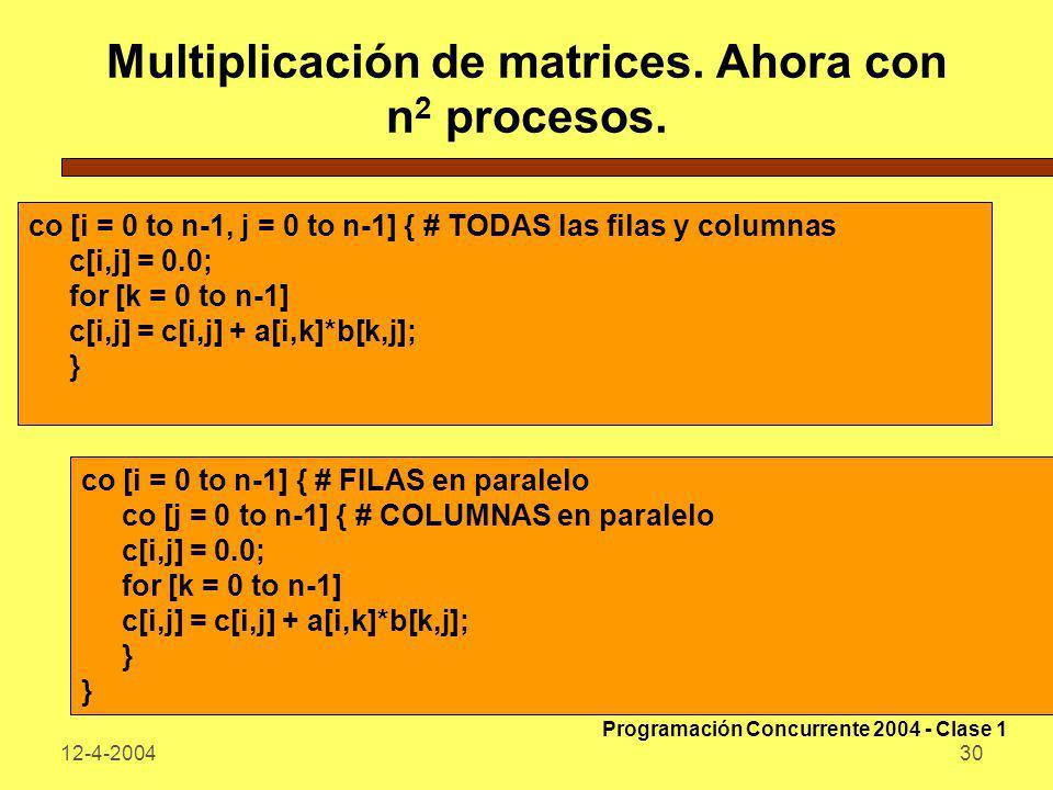 12-4-200430 Multiplicación de matrices. Ahora con n 2 procesos. co [i = 0 to n-1, j = 0 to n-1] { # TODAS las filas y columnas c[i,j] = 0.0; for [k =