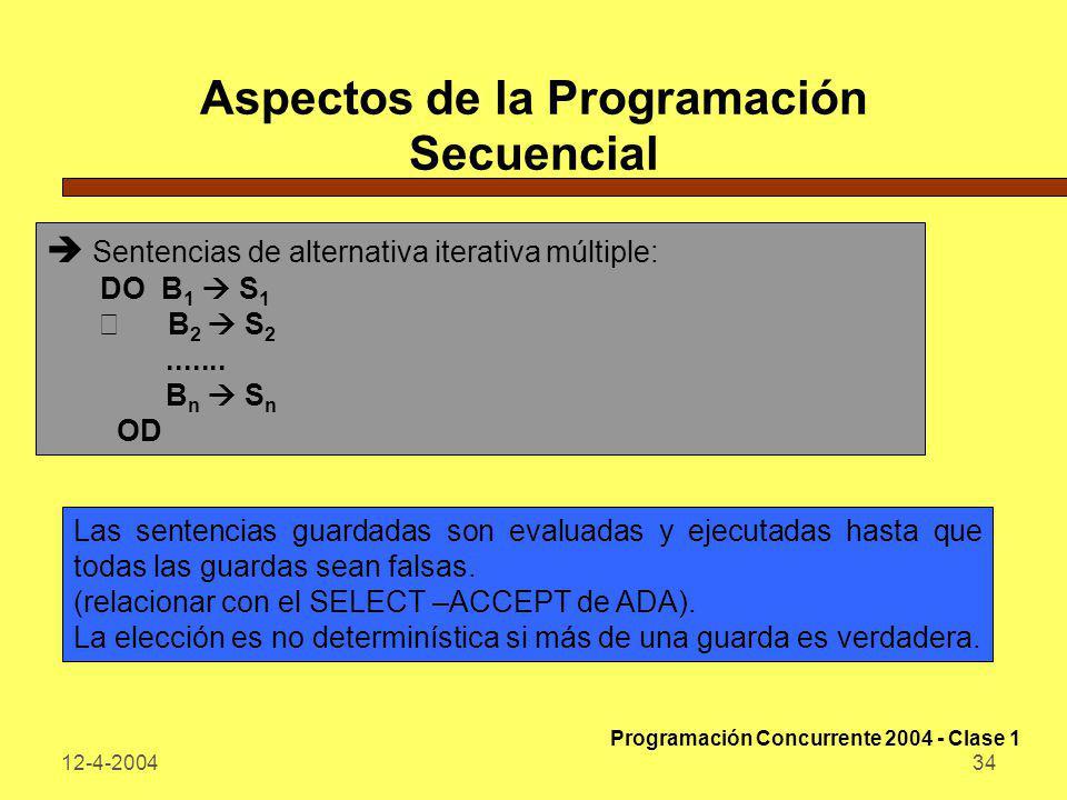 12-4-200434 Aspectos de la Programación Secuencial Sentencias de alternativa iterativa múltiple: DO B 1 S 1 ÿ B 2 S 2....... B n S n OD Las sentencias