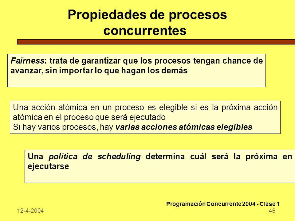 12-4-200446 Propiedades de procesos concurrentes Fairness: trata de garantizar que los procesos tengan chance de avanzar, sin importar lo que hagan lo