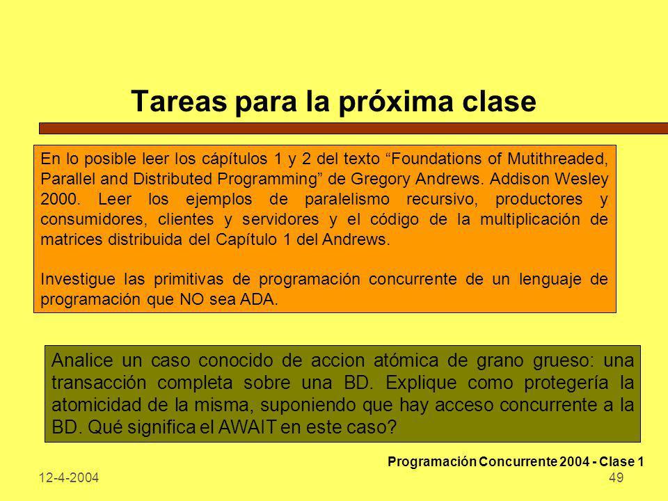 12-4-200449 Tareas para la próxima clase En lo posible leer los cápítulos 1 y 2 del texto Foundations of Mutithreaded, Parallel and Distributed Progra