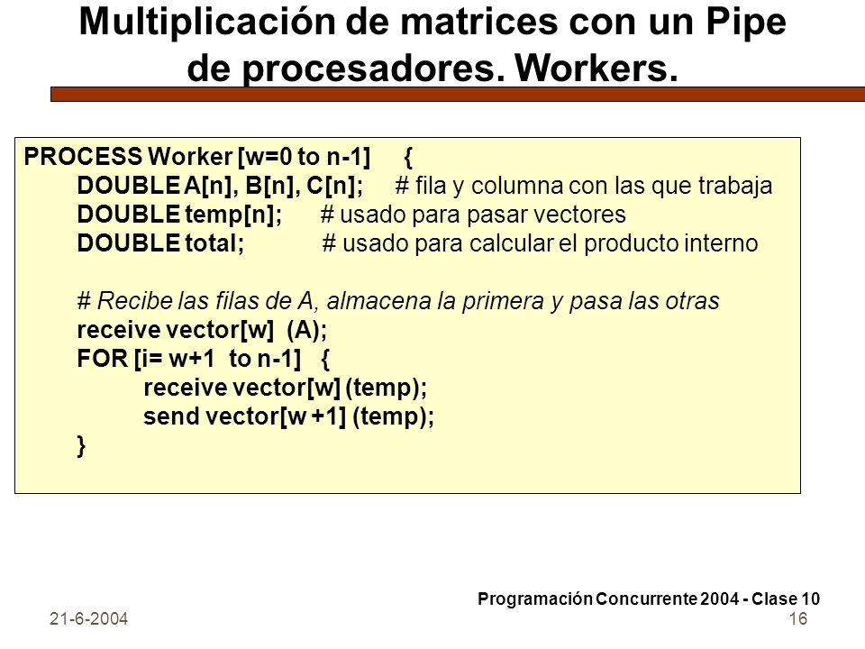 21-6-200416 Multiplicación de matrices con un Pipe de procesadores. Workers. PROCESS Worker [w=0 to n-1] { DOUBLE A[n], B[n], C[n]; # fila y columna c