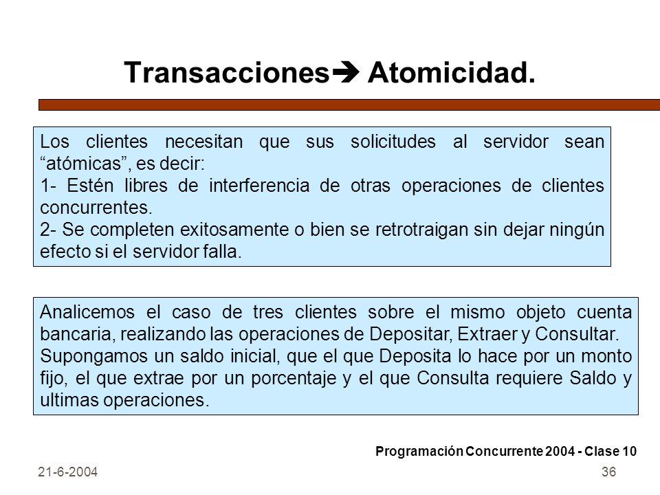21-6-200436 Transacciones Atomicidad. Los clientes necesitan que sus solicitudes al servidor sean atómicas, es decir: 1- Estén libres de interferencia