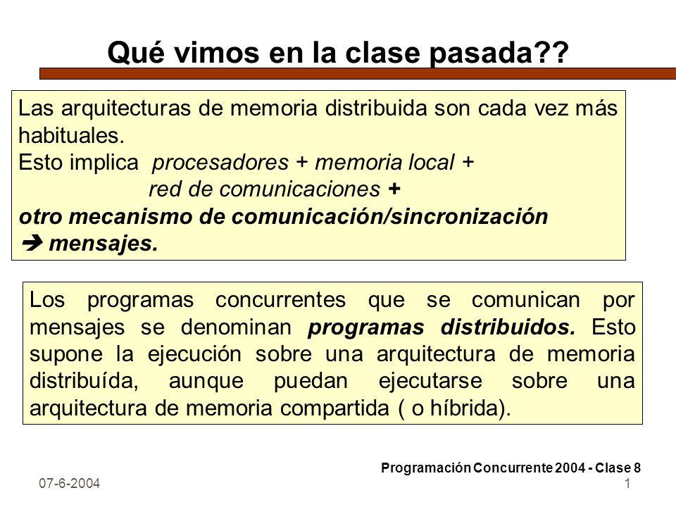 07-6-20041 Qué vimos en la clase pasada?? Las arquitecturas de memoria distribuida son cada vez más habituales. Esto implica procesadores + memoria lo