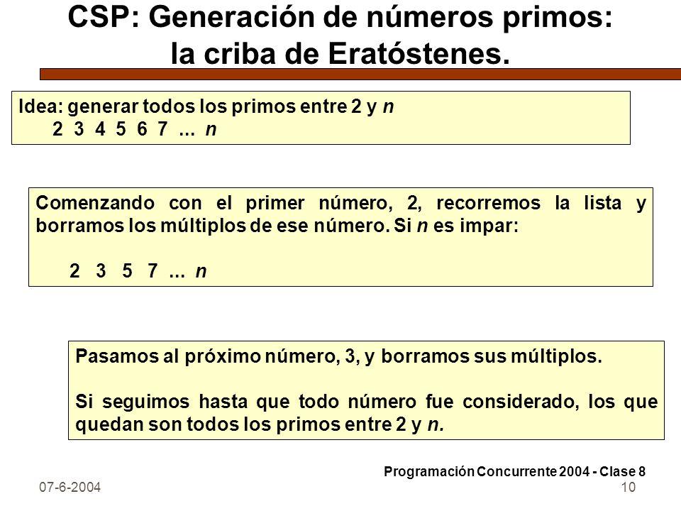 07-6-200410 CSP: Generación de números primos: la criba de Eratóstenes. Idea: generar todos los primos entre 2 y n 2 3 4 5 6 7... n Comenzando con el