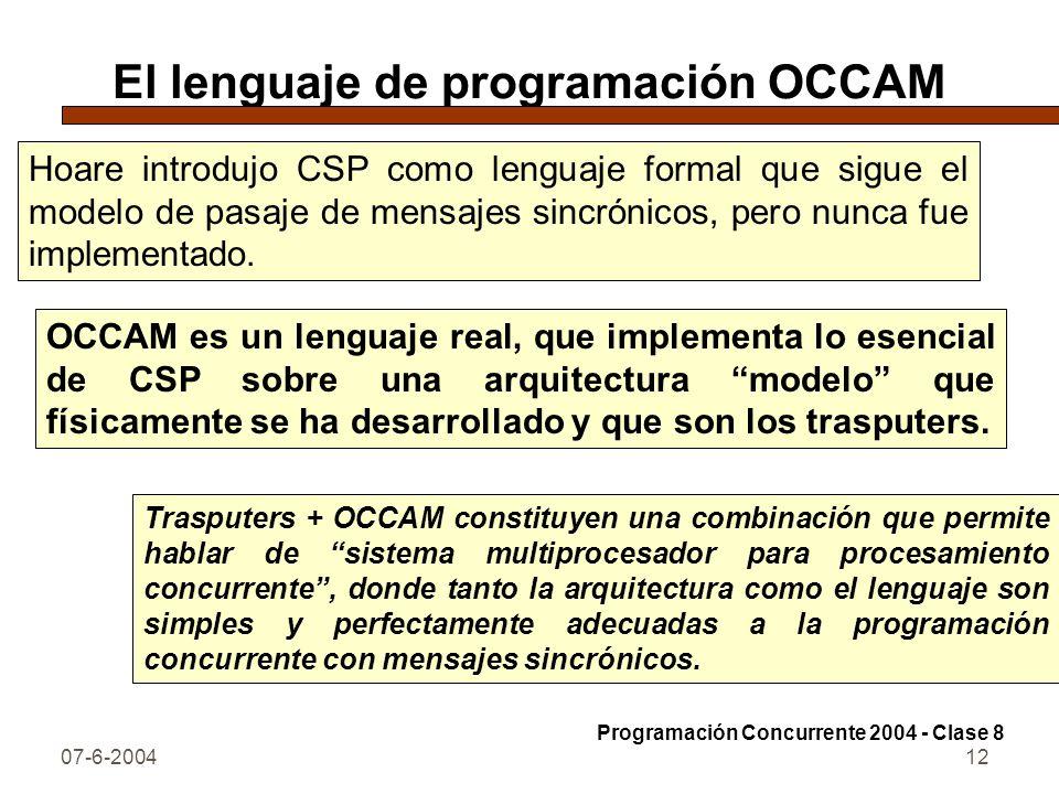 07-6-200412 El lenguaje de programación OCCAM Hoare introdujo CSP como lenguaje formal que sigue el modelo de pasaje de mensajes sincrónicos, pero nun