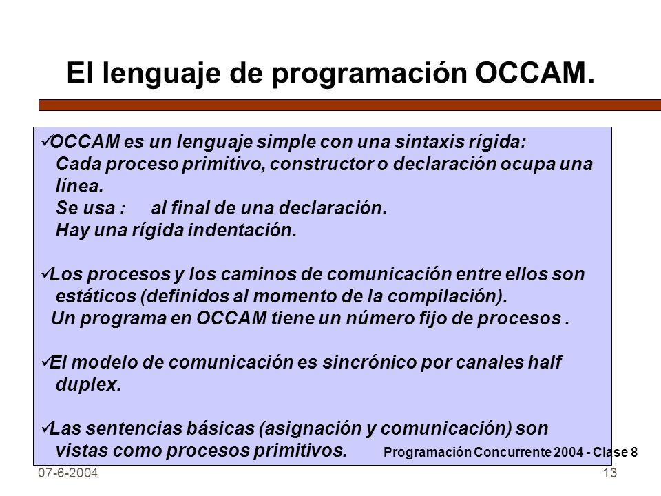 07-6-200413 El lenguaje de programación OCCAM. OCCAM es un lenguaje simple con una sintaxis rígida: Cada proceso primitivo, constructor o declaración
