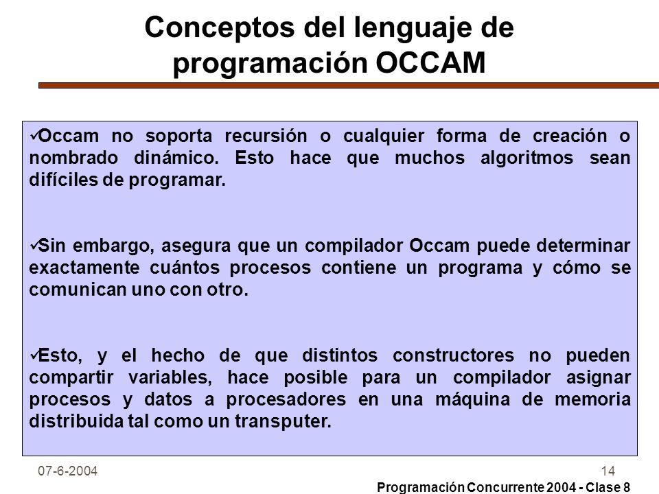 07-6-200414 Conceptos del lenguaje de programación OCCAM Occam no soporta recursión o cualquier forma de creación o nombrado dinámico. Esto hace que m
