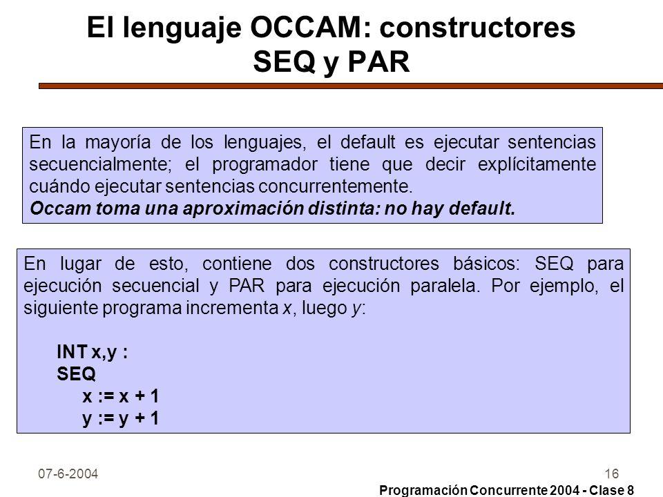 07-6-200416 El lenguaje OCCAM: constructores SEQ y PAR En la mayoría de los lenguajes, el default es ejecutar sentencias secuencialmente; el programad