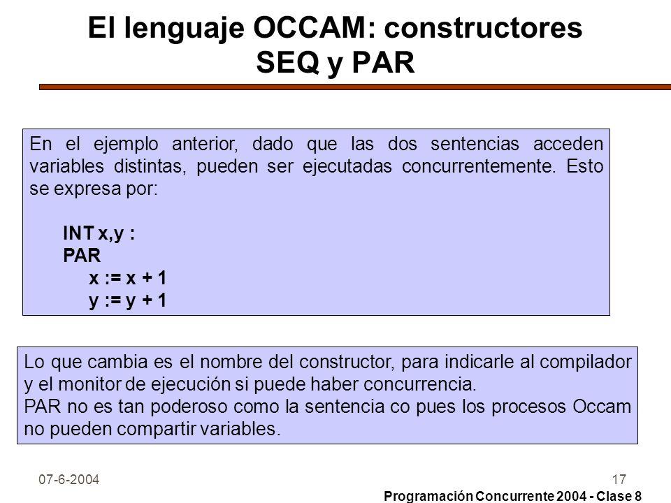07-6-200417 El lenguaje OCCAM: constructores SEQ y PAR En el ejemplo anterior, dado que las dos sentencias acceden variables distintas, pueden ser eje