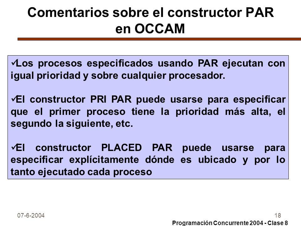 07-6-200418 Comentarios sobre el constructor PAR en OCCAM Los procesos especificados usando PAR ejecutan con igual prioridad y sobre cualquier procesa