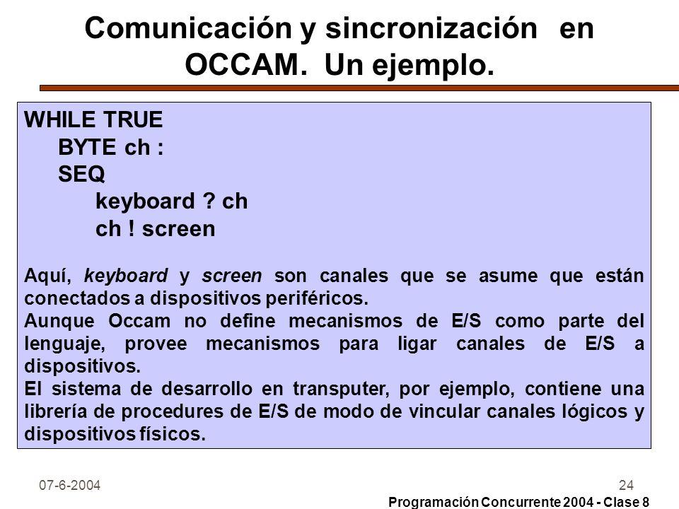 07-6-200424 Comunicación y sincronización en OCCAM. Un ejemplo. WHILE TRUE BYTE ch : SEQ keyboard ? ch ch ! screen Aquí, keyboard y screen son canales