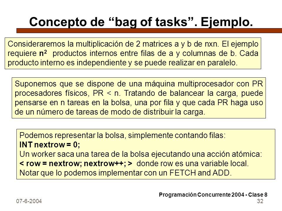 07-6-200432 Concepto de bag of tasks. Ejemplo. Consideraremos la multiplicación de 2 matrices a y b de nxn. El ejemplo requiere n 2 productos internos