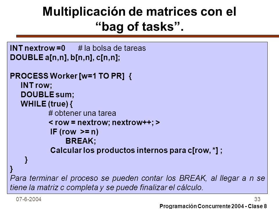 07-6-200433 Multiplicación de matrices con el bag of tasks. INT nextrow =0 # la bolsa de tareas DOUBLE a[n,n], b[n,n], c[n,n]; PROCESS Worker [w=1 TO