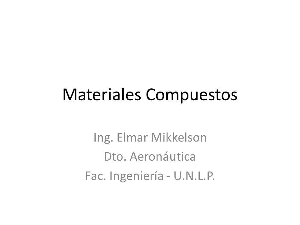 Materiales Compuestos Ing. Elmar Mikkelson Dto. Aeronáutica Fac. Ingeniería - U.N.L.P.
