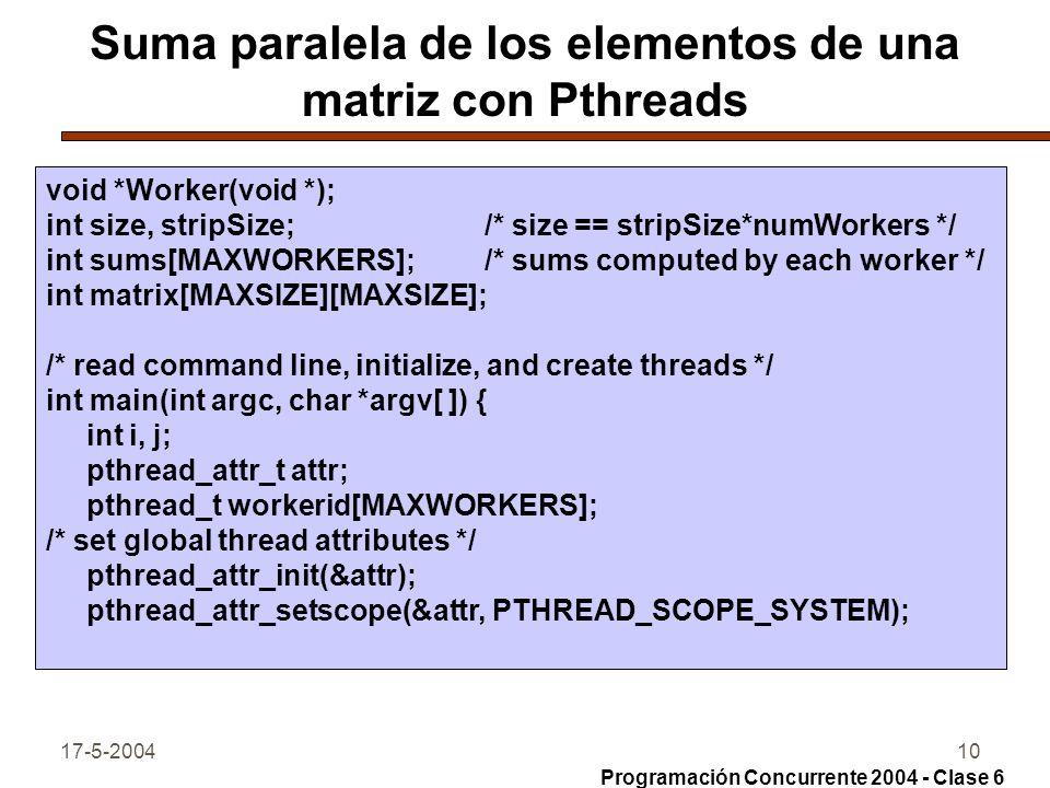 17-5-200410 Suma paralela de los elementos de una matriz con Pthreads void *Worker(void *); int size, stripSize; /* size == stripSize*numWorkers */ int sums[MAXWORKERS]; /* sums computed by each worker */ int matrix[MAXSIZE][MAXSIZE]; /* read command line, initialize, and create threads */ int main(int argc, char *argv[ ]) { int i, j; pthread_attr_t attr; pthread_t workerid[MAXWORKERS]; /* set global thread attributes */ pthread_attr_init(&attr); pthread_attr_setscope(&attr, PTHREAD_SCOPE_SYSTEM); Programación Concurrente 2004 - Clase 6
