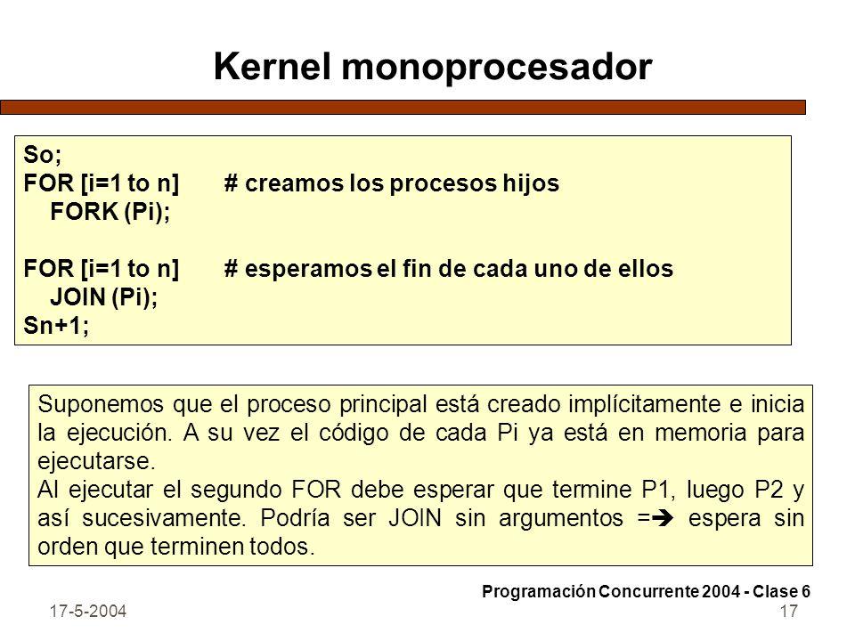 17-5-200417 Kernel monoprocesador So; FOR [i=1 to n] # creamos los procesos hijos FORK (Pi); FOR [i=1 to n] # esperamos el fin de cada uno de ellos JOIN (Pi); Sn+1; Suponemos que el proceso principal está creado implícitamente e inicia la ejecución.