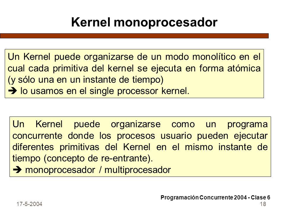 17-5-200418 Kernel monoprocesador Un Kernel puede organizarse de un modo monolítico en el cual cada primitiva del kernel se ejecuta en forma atómica (y sólo una en un instante de tiempo) lo usamos en el single processor kernel.